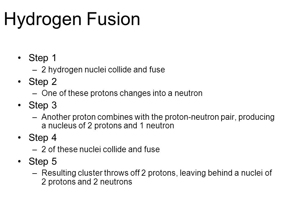 Hydrogen Fusion Step 1 –2 hydrogen nuclei collide and fuse Step 2 –One of these protons changes into a neutron Step 3 –Another proton combines with the proton-neutron pair, producing a nucleus of 2 protons and 1 neutron Step 4 –2 of these nuclei collide and fuse Step 5 –Resulting cluster throws off 2 protons, leaving behind a nuclei of 2 protons and 2 neutrons