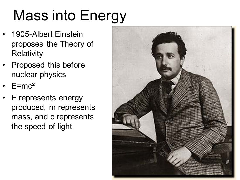 Mass into Energy 1905-Albert Einstein proposes the Theory of Relativity Proposed this before nuclear physics E=mc² E represents energy produced, m represents mass, and c represents the speed of light