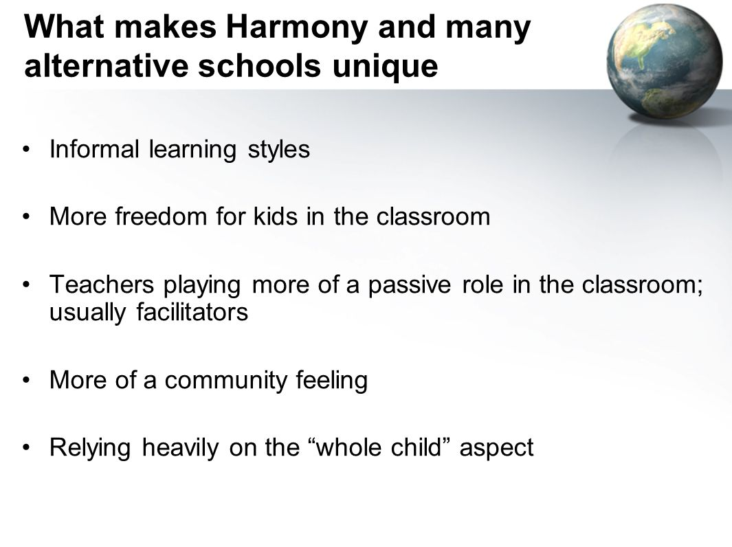 What makes Harmony and many alternative schools unique Informal learning styles More freedom for kids in the classroom Teachers playing more of a passive role in the classroom; usually facilitators More of a community feeling Relying heavily on the whole child aspect