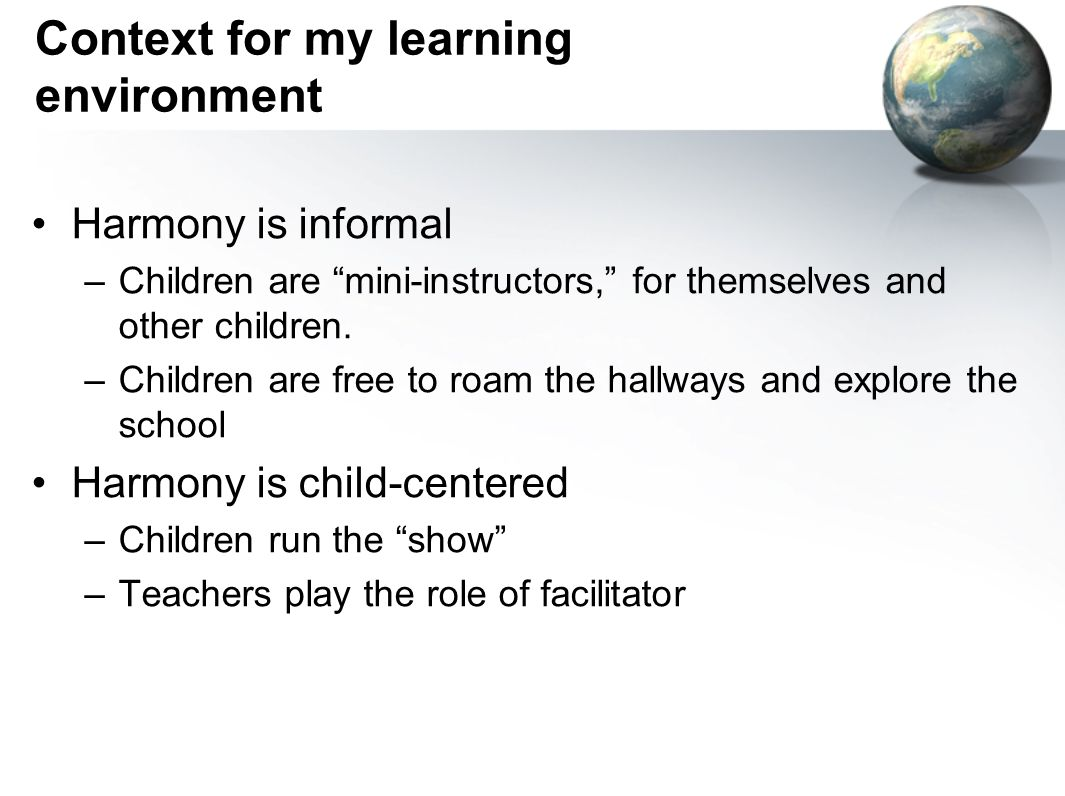 Context for my learning environment Harmony is informal –Children are mini-instructors, for themselves and other children.