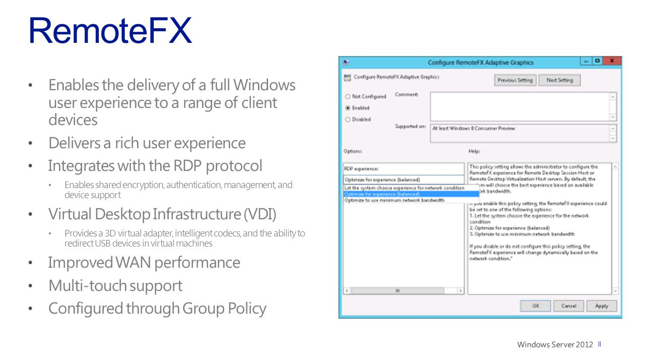 RemoteFX Enables the delivery of a full Windows user experience to a range of client devices Delivers a rich user experience Integrates with the RDP protocol Enables shared encryption, authentication, management, and device support Virtual Desktop Infrastructure (VDI) Provides a 3D virtual adapter, intelligent codecs, and the ability to redirect USB devices in virtual machines Improved WAN performance Multi-touch support Configured through Group Policy