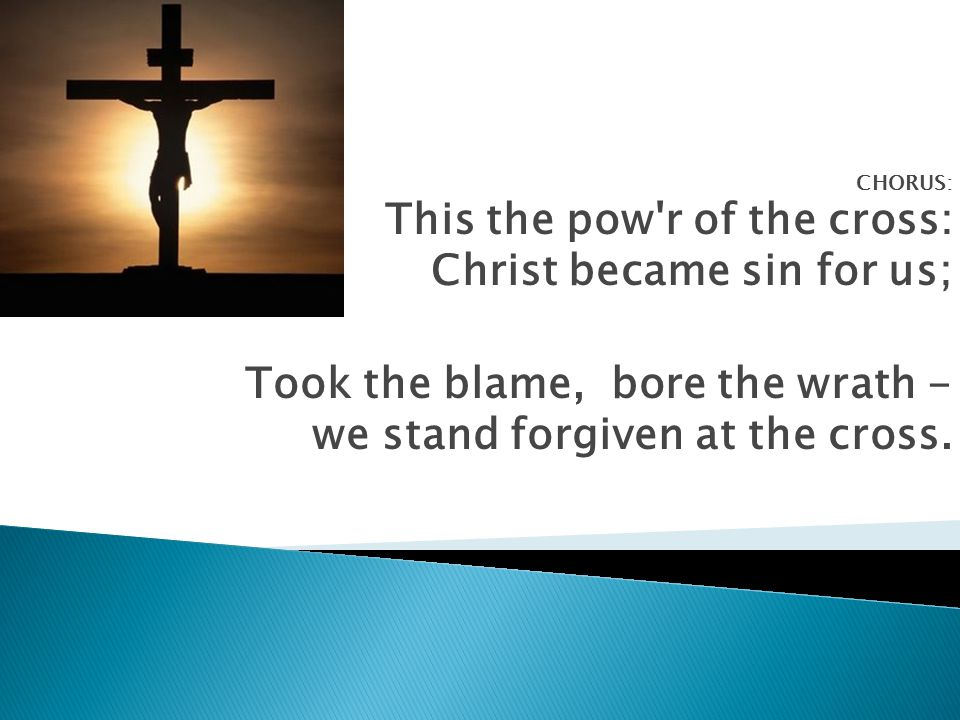 CHORUS: This the pow r of the cross: Christ became sin for us; Took the blame, bore the wrath - we stand forgiven at the cross.