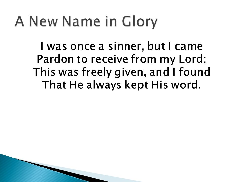 I was once a sinner, but I came Pardon to receive from my Lord: This was freely given, and I found That He always kept His word.