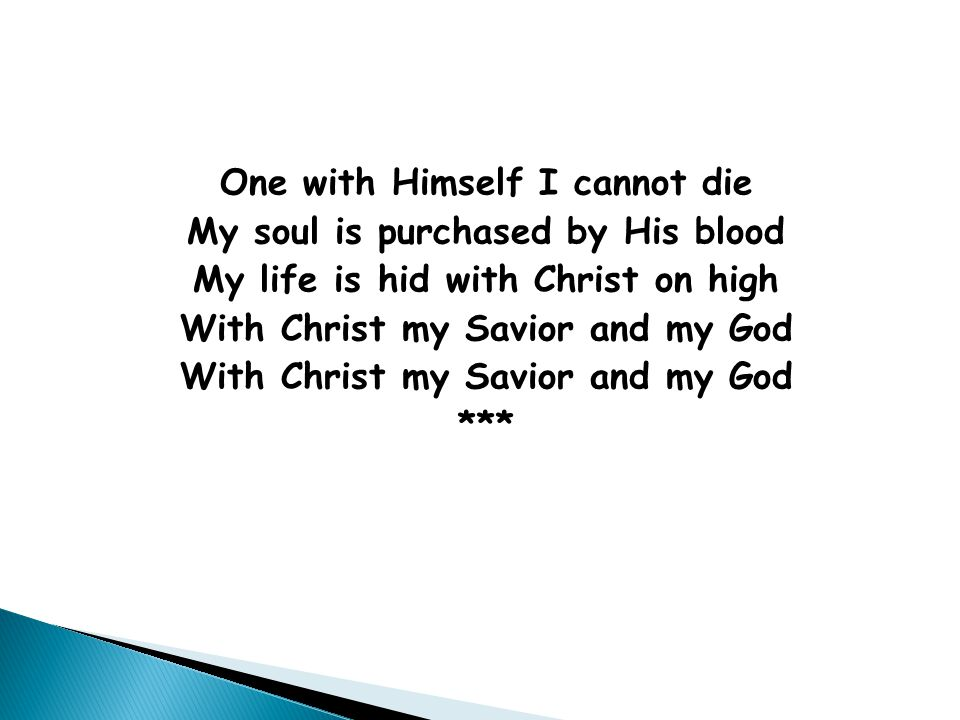 One with Himself I cannot die My soul is purchased by His blood My life is hid with Christ on high With Christ my Savior and my God ***