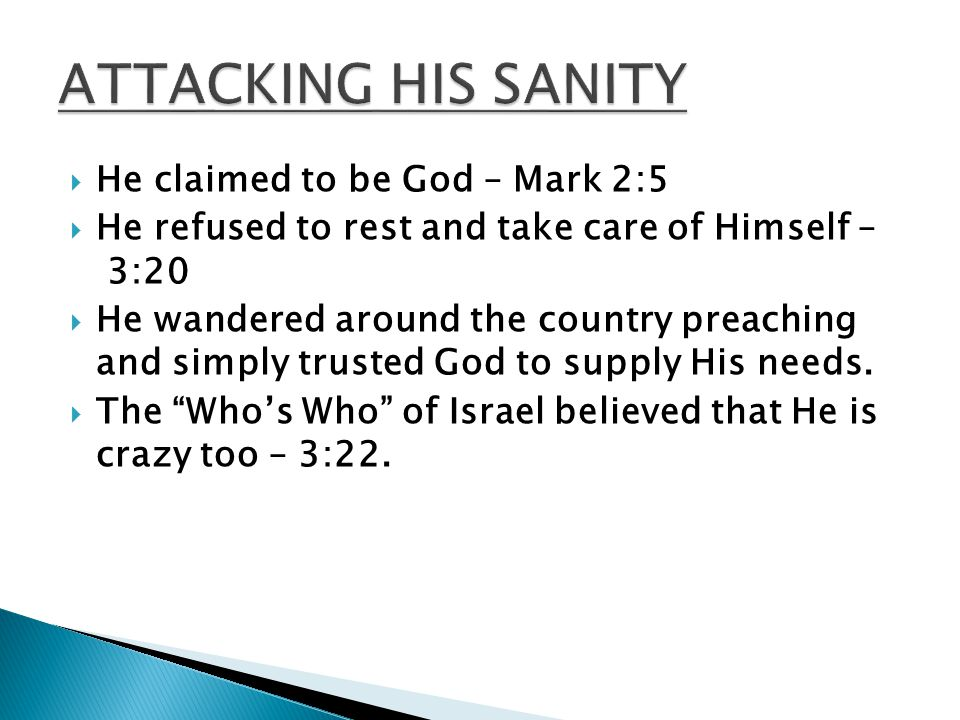  He claimed to be God – Mark 2:5  He refused to rest and take care of Himself – 3:20  He wandered around the country preaching and simply trusted God to supply His needs.