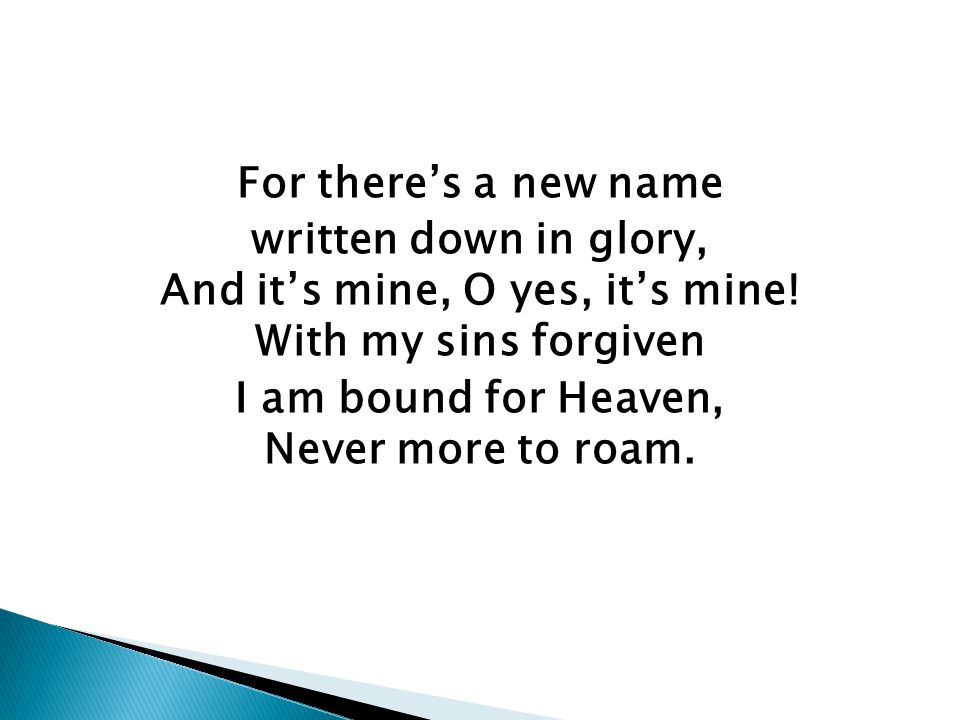 For there's a new name written down in glory, And it's mine, O yes, it's mine.