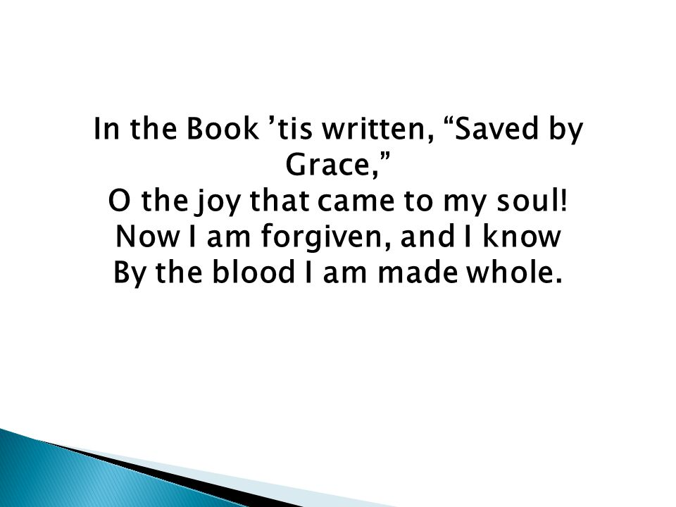 In the Book 'tis written, Saved by Grace, O the joy that came to my soul.