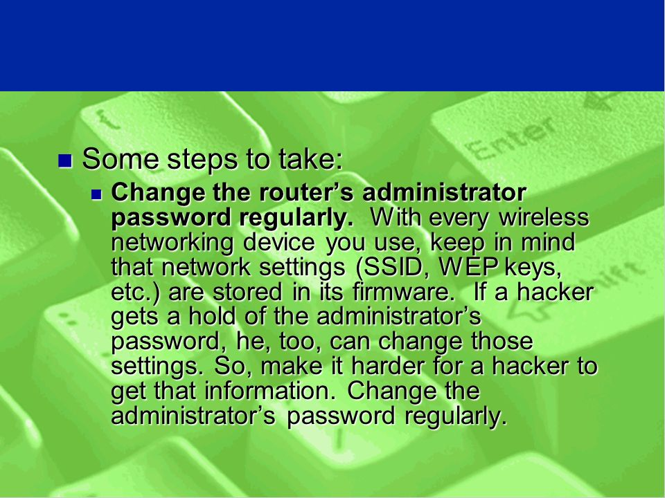 Some steps to take: Some steps to take: Change the router's administrator password regularly.