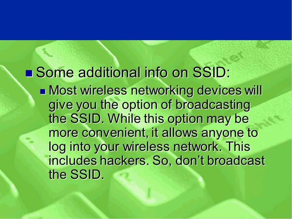 Some additional info on SSID: Some additional info on SSID: Most wireless networking devices will give you the option of broadcasting the SSID.