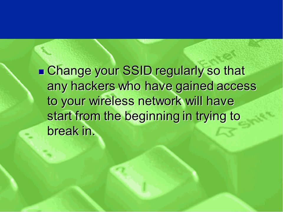 Change your SSID regularly so that any hackers who have gained access to your wireless network will have start from the beginning in trying to break in.