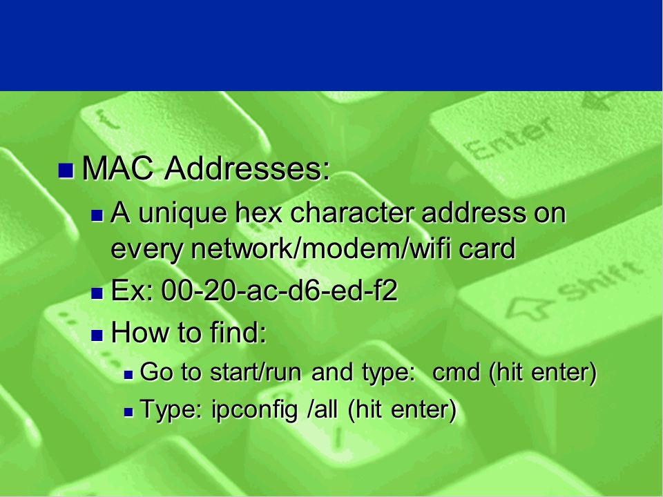 MAC Addresses: MAC Addresses: A unique hex character address on every network/modem/wifi card A unique hex character address on every network/modem/wifi card Ex: ac-d6-ed-f2 Ex: ac-d6-ed-f2 How to find: How to find: Go to start/run and type: cmd (hit enter) Go to start/run and type: cmd (hit enter) Type: ipconfig /all (hit enter) Type: ipconfig /all (hit enter)
