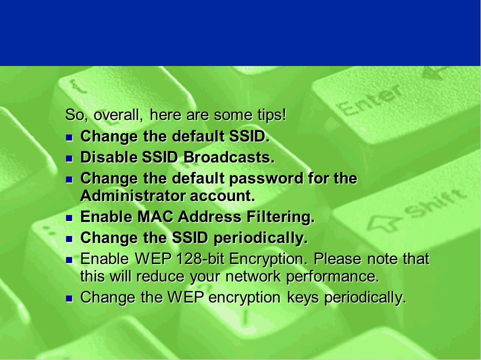 So, overall, here are some tips. Change the default SSID.