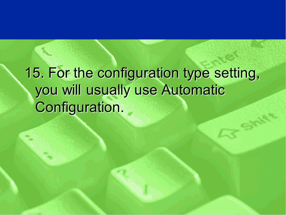 15. For the configuration type setting, you will usually use Automatic Configuration.