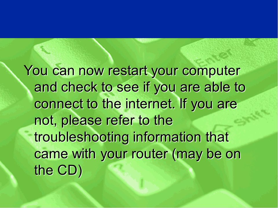 You can now restart your computer and check to see if you are able to connect to the internet.