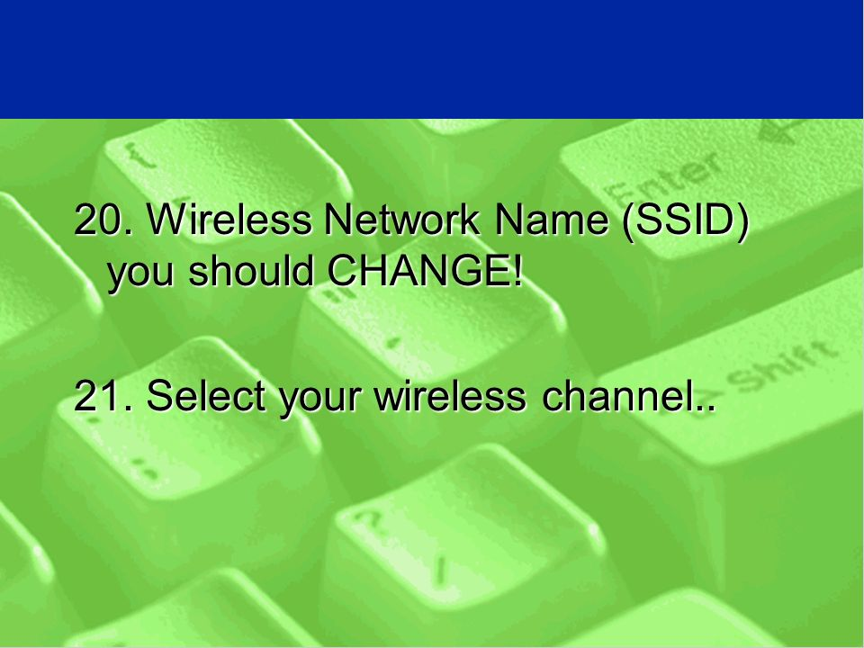 20. Wireless Network Name (SSID) you should CHANGE! 21. Select your wireless channel..