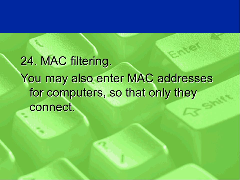 24. MAC filtering. You may also enter MAC addresses for computers, so that only they connect.