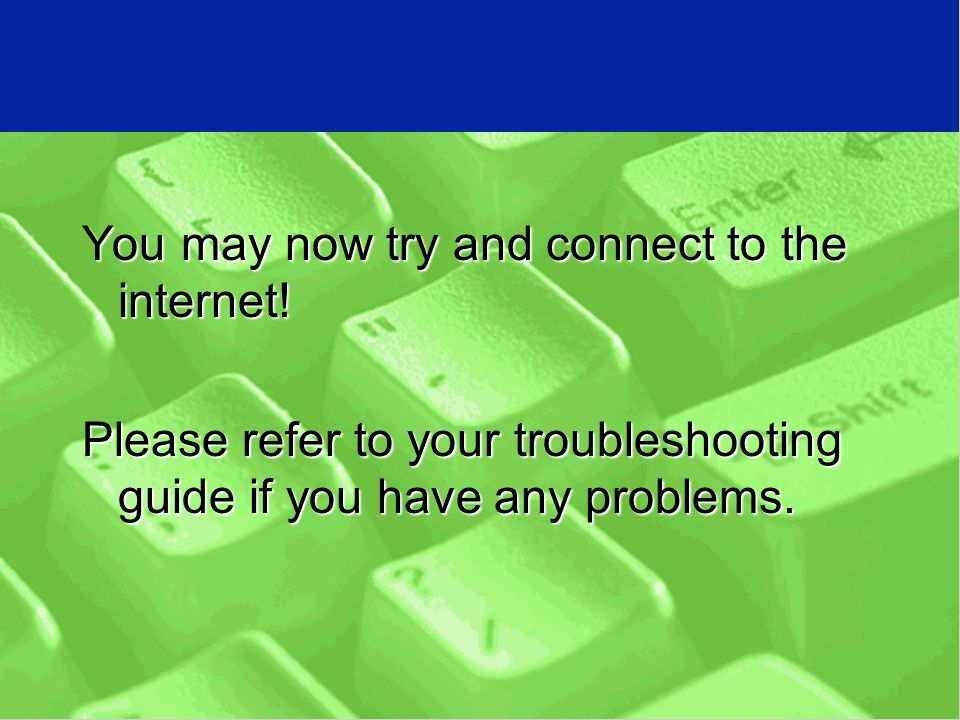 You may now try and connect to the internet.