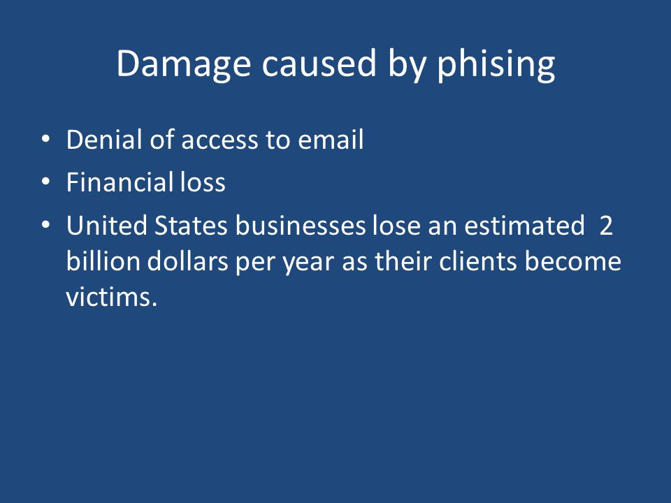 Damage caused by phising Denial of access to  Financial loss United States businesses lose an estimated 2 billion dollars per year as their clients become victims.