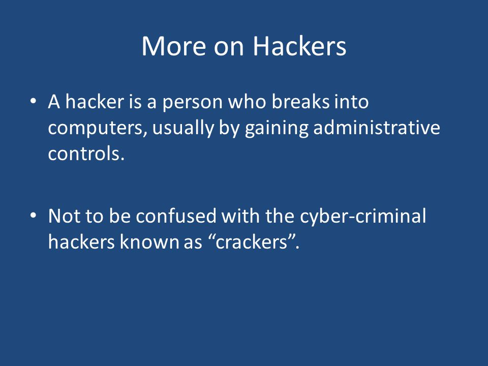 More on Hackers A hacker is a person who breaks into computers, usually by gaining administrative controls.