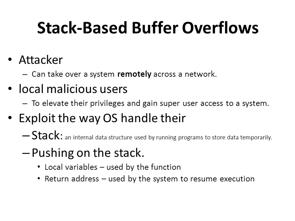 Stack-Based Buffer Overflows Attacker – Can take over a system remotely across a network.