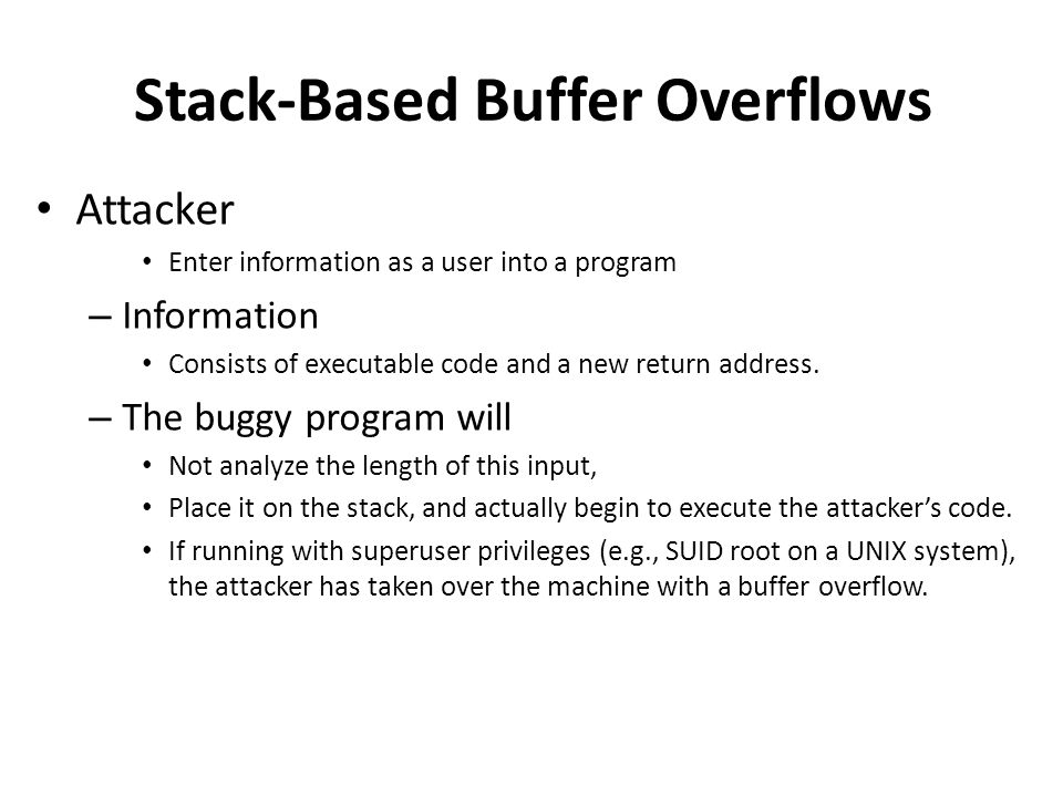 Stack-Based Buffer Overflows Attacker Enter information as a user into a program – Information Consists of executable code and a new return address.