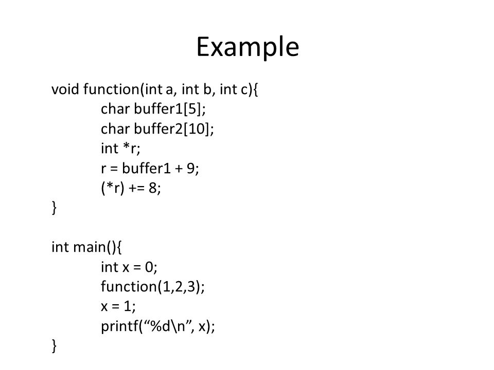 Example void function(int a, int b, int c){ char buffer1[5]; char buffer2[10]; int *r; r = buffer1 + 9; (*r) += 8; } int main(){ int x = 0; function(1,2,3); x = 1; printf( %d\n , x); }