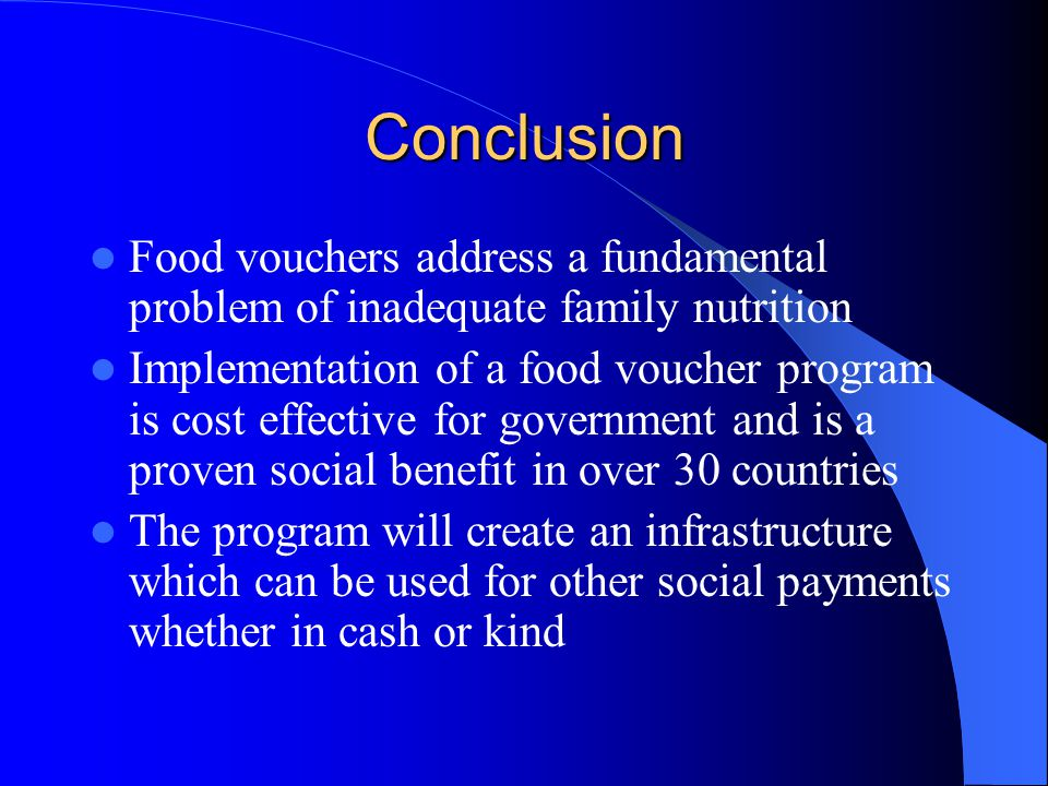 Conclusion Food vouchers address a fundamental problem of inadequate family nutrition Implementation of a food voucher program is cost effective for government and is a proven social benefit in over 30 countries The program will create an infrastructure which can be used for other social payments whether in cash or kind