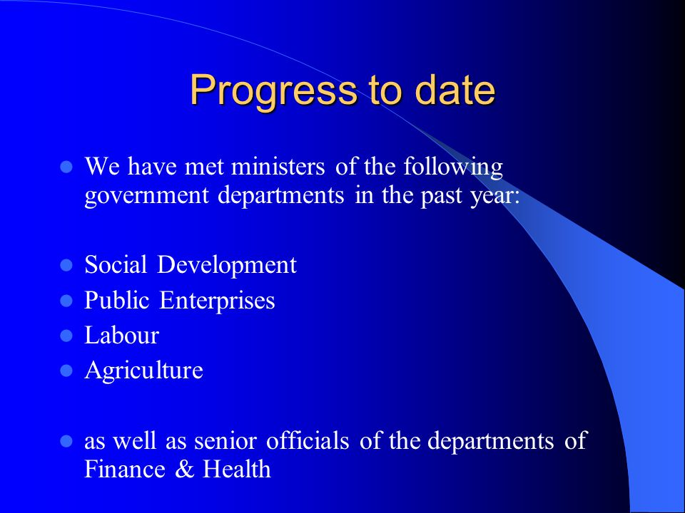 Progress to date We have met ministers of the following government departments in the past year: Social Development Public Enterprises Labour Agriculture as well as senior officials of the departments of Finance & Health