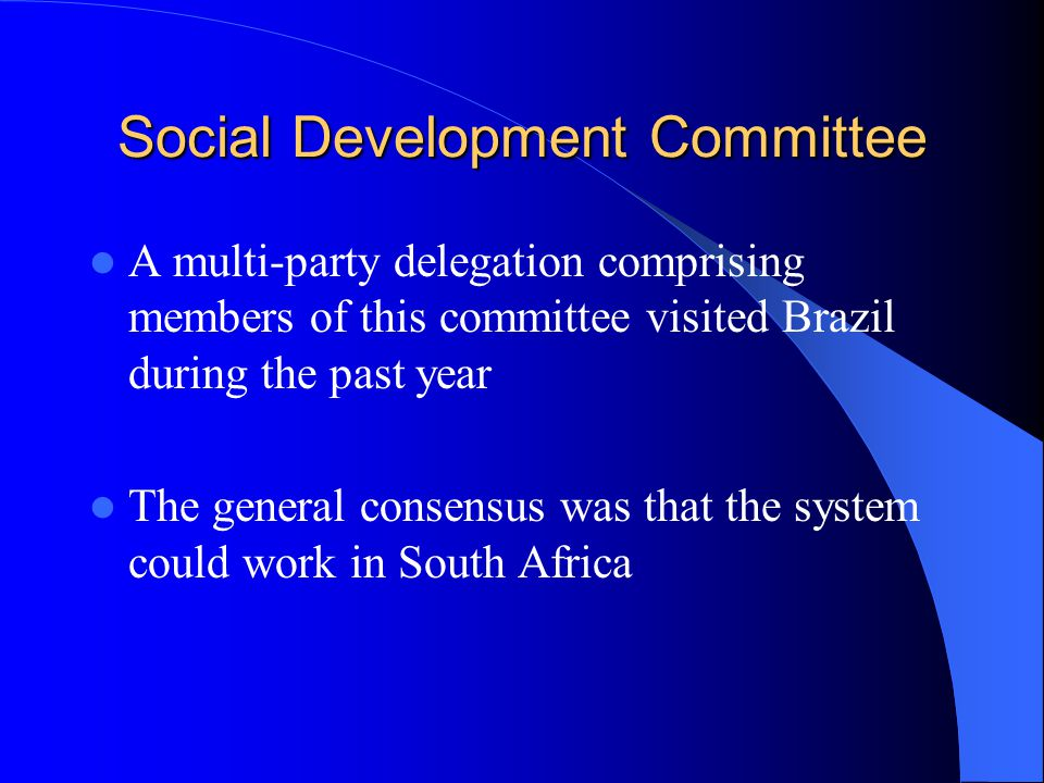 Social Development Committee A multi-party delegation comprising members of this committee visited Brazil during the past year The general consensus was that the system could work in South Africa