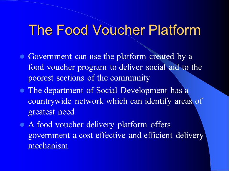 The Food Voucher Platform Government can use the platform created by a food voucher program to deliver social aid to the poorest sections of the community The department of Social Development has a countrywide network which can identify areas of greatest need A food voucher delivery platform offers government a cost effective and efficient delivery mechanism