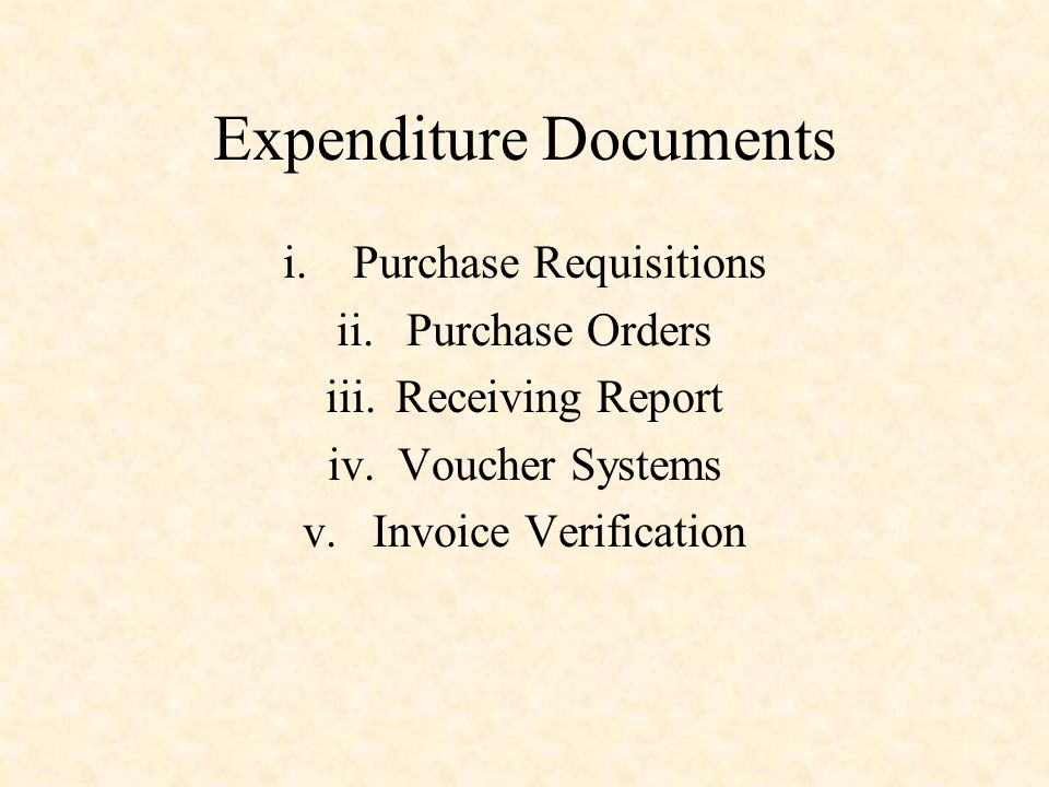 Expenditure Documents i.Purchase Requisitions ii.Purchase Orders iii.Receiving Report iv.Voucher Systems v.Invoice Verification