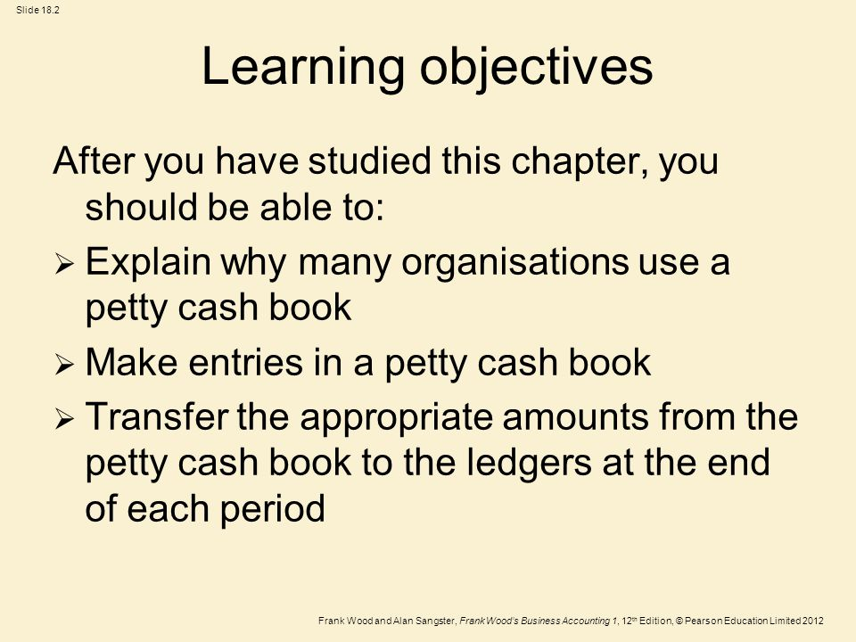 Frank Wood and Alan Sangster, Frank Wood's Business Accounting 1, 12 th Edition, © Pearson Education Limited 2012 Slide 18.2 Learning objectives After you have studied this chapter, you should be able to:  Explain why many organisations use a petty cash book  Make entries in a petty cash book  Transfer the appropriate amounts from the petty cash book to the ledgers at the end of each period