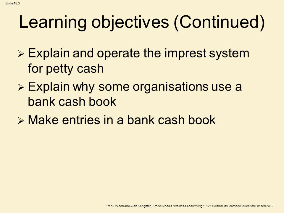 Frank Wood and Alan Sangster, Frank Wood's Business Accounting 1, 12 th Edition, © Pearson Education Limited 2012 Slide 18.3 Learning objectives (Continued)  Explain and operate the imprest system for petty cash  Explain why some organisations use a bank cash book  Make entries in a bank cash book