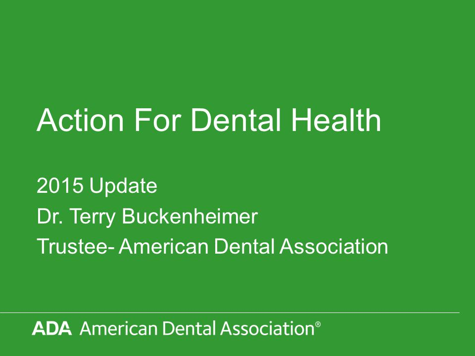Action For Dental Health 2015 Update Dr. Terry Buckenheimer Trustee- American Dental Association