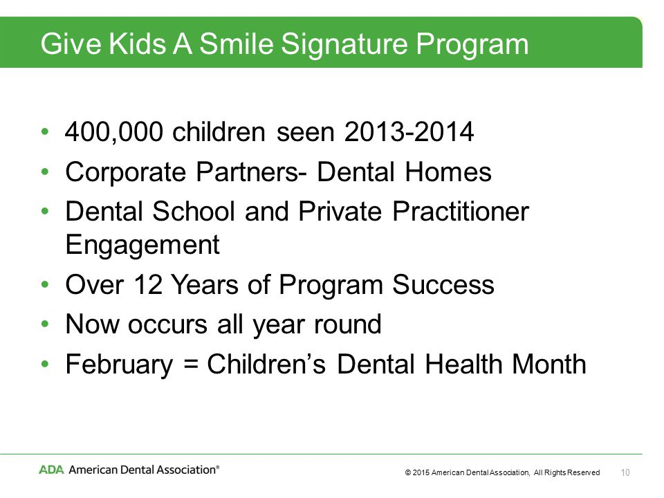 © 2015 American Dental Association, All Rights Reserved 10 Give Kids A Smile Signature Program 400,000 children seen Corporate Partners- Dental Homes Dental School and Private Practitioner Engagement Over 12 Years of Program Success Now occurs all year round February = Children's Dental Health Month