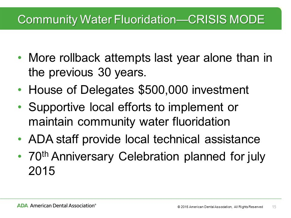 © 2015 American Dental Association, All Rights Reserved 15 Community Water Fluoridation—CRISIS MODE More rollback attempts last year alone than in the previous 30 years.