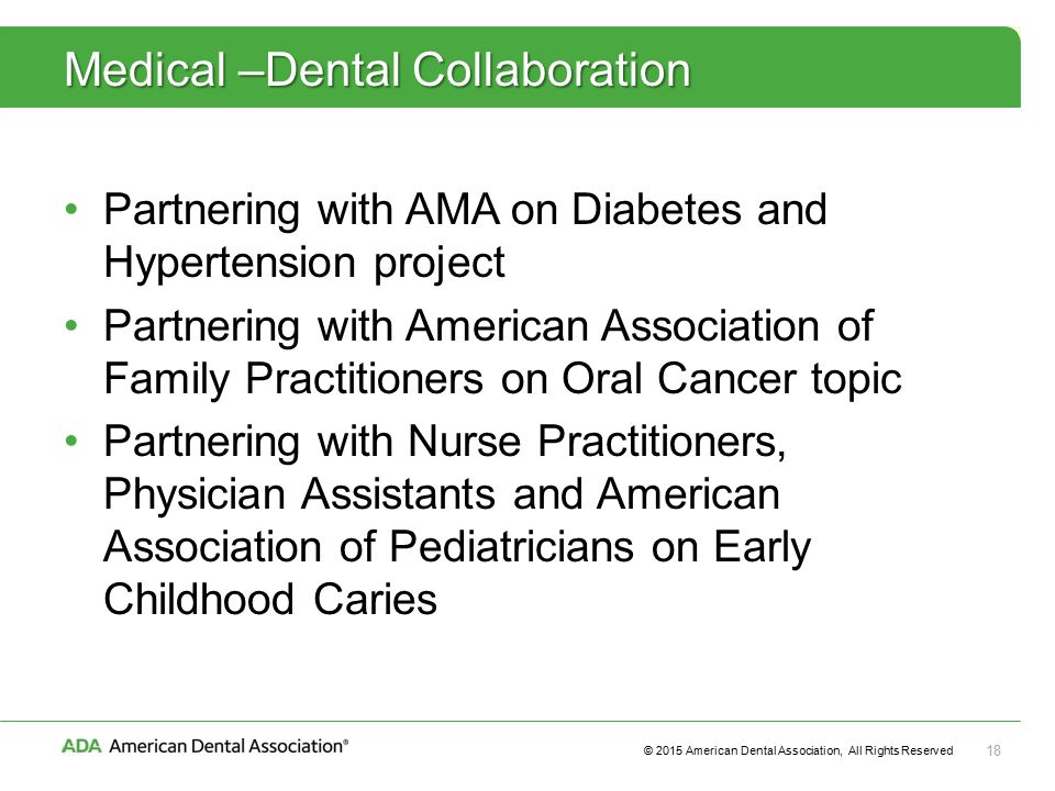 © 2015 American Dental Association, All Rights Reserved 18 Medical –Dental Collaboration Partnering with AMA on Diabetes and Hypertension project Partnering with American Association of Family Practitioners on Oral Cancer topic Partnering with Nurse Practitioners, Physician Assistants and American Association of Pediatricians on Early Childhood Caries