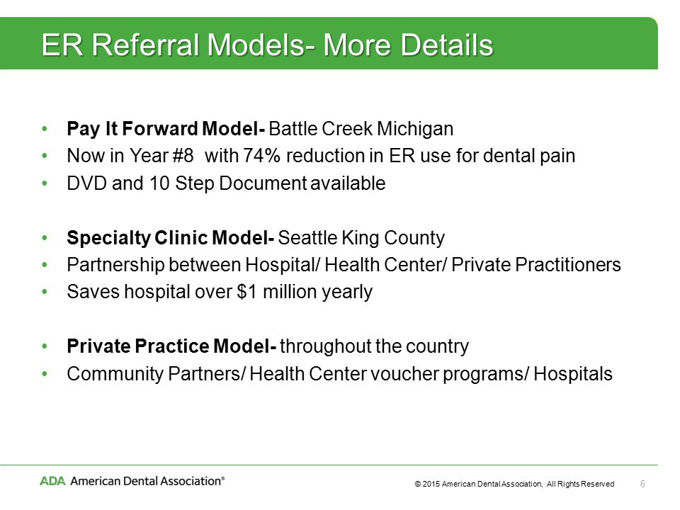 © 2015 American Dental Association, All Rights Reserved 6 ER Referral Models- More Details Pay It Forward Model- Battle Creek Michigan Now in Year #8 with 74% reduction in ER use for dental pain DVD and 10 Step Document available Specialty Clinic Model- Seattle King County Partnership between Hospital/ Health Center/ Private Practitioners Saves hospital over $1 million yearly Private Practice Model- throughout the country Community Partners/ Health Center voucher programs/ Hospitals