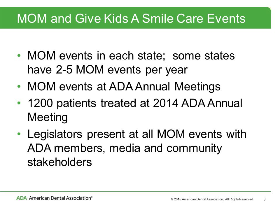 © 2015 American Dental Association, All Rights Reserved 8 MOM and Give Kids A Smile Care Events MOM events in each state; some states have 2-5 MOM events per year MOM events at ADA Annual Meetings 1200 patients treated at 2014 ADA Annual Meeting Legislators present at all MOM events with ADA members, media and community stakeholders