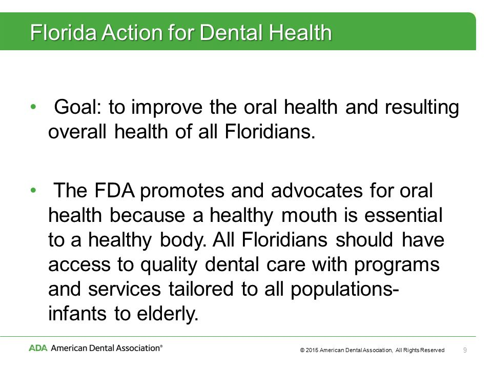 © 2015 American Dental Association, All Rights Reserved 9 Florida Action for Dental Health Goal: to improve the oral health and resulting overall health of all Floridians.