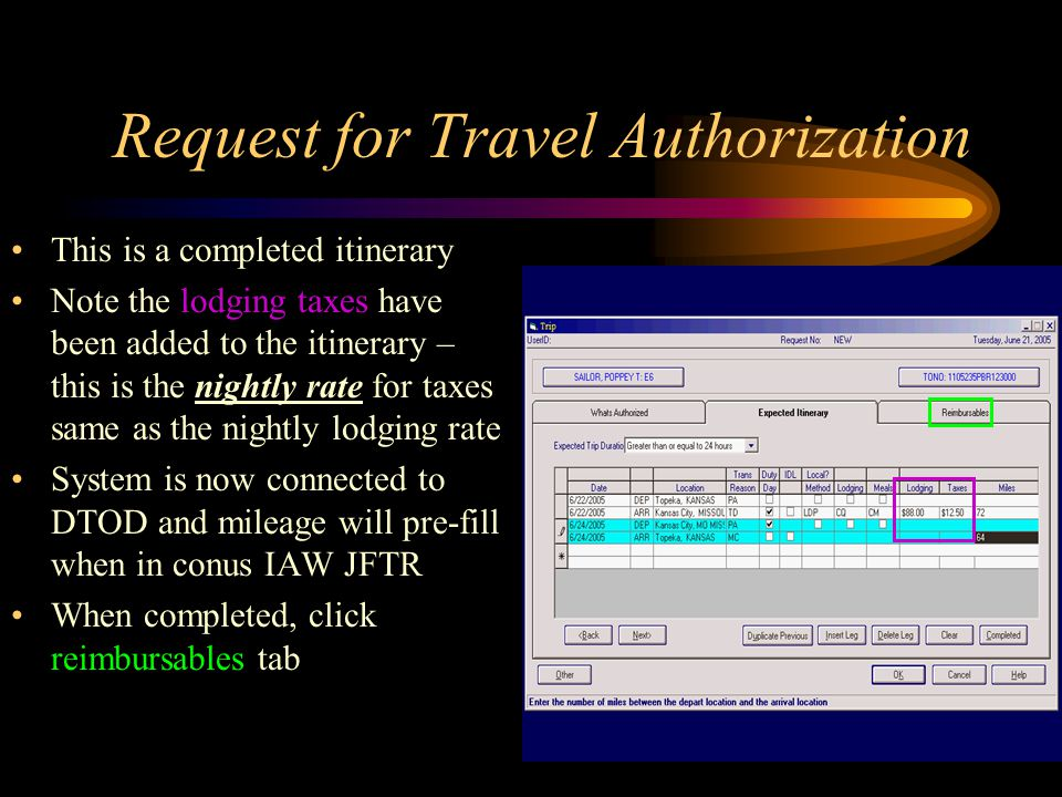 Request for Travel Authorization This is a completed itinerary Note the lodging taxes have been added to the itinerary – this is the nightly rate for taxes same as the nightly lodging rate System is now connected to DTOD and mileage will pre-fill when in conus IAW JFTR When completed, click reimbursables tab