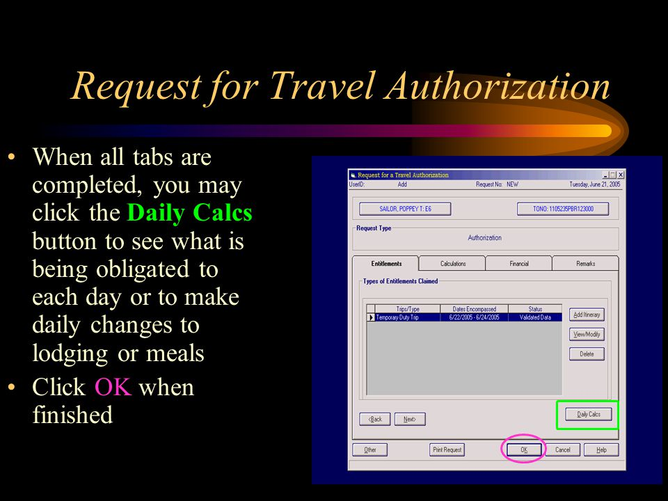 Request for Travel Authorization When all tabs are completed, you may click the Daily Calcs button to see what is being obligated to each day or to make daily changes to lodging or meals Click OK when finished