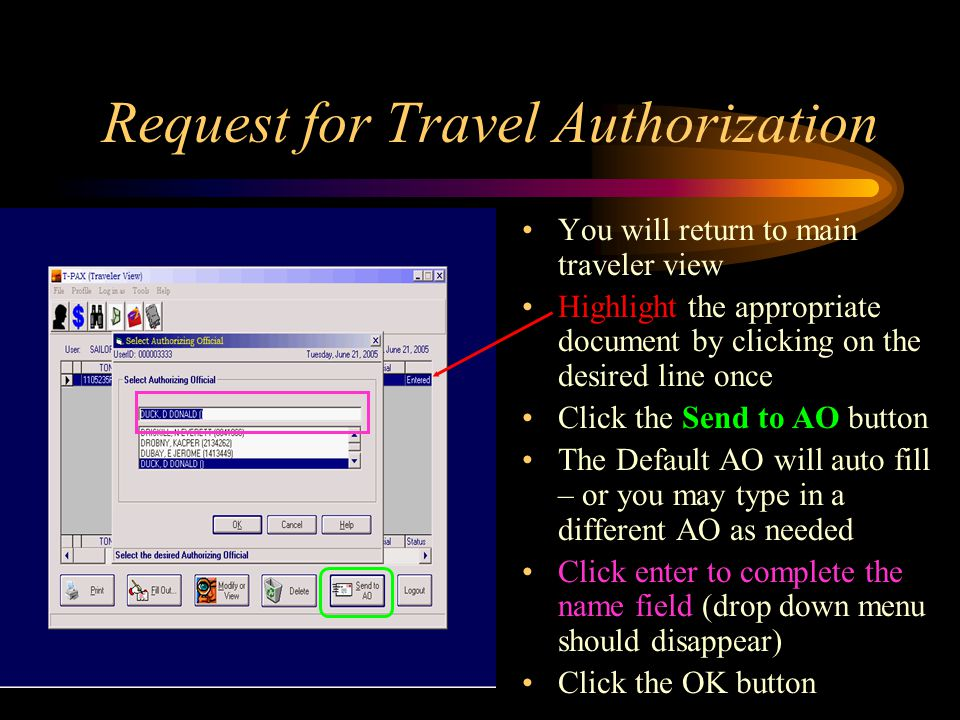 Request for Travel Authorization You will return to main traveler view Highlight the appropriate document by clicking on the desired line once Click the Send to AO button The Default AO will auto fill – or you may type in a different AO as needed Click enter to complete the name field (drop down menu should disappear) Click the OK button