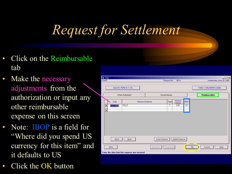Request for Settlement Click on the Reimbursable tab Make the necessary adjustments from the authorization or input any other reimbursable expense on this screen Note: IBOP is a field for Where did you spend US currency for this item and it defaults to US Click the OK button