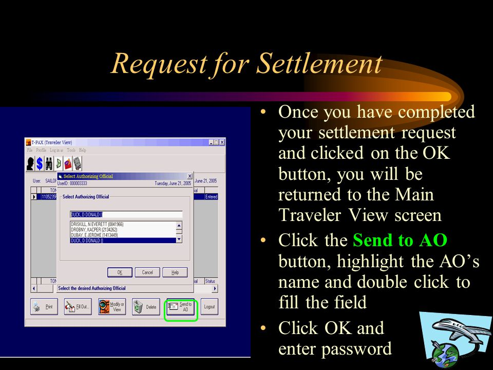 Request for Settlement Once you have completed your settlement request and clicked on the OK button, you will be returned to the Main Traveler View screen Click the Send to AO button, highlight the AO's name and double click to fill the field Click OK and enter password