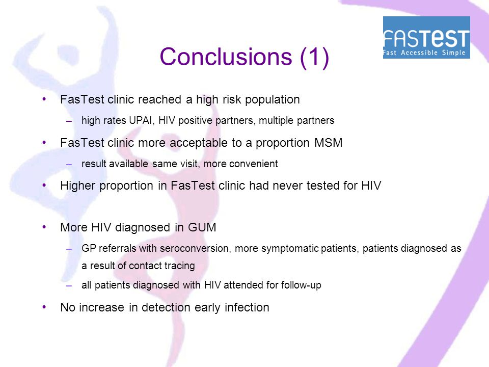 Conclusions (1) FasTest clinic reached a high risk population –high rates UPAI, HIV positive partners, multiple partners FasTest clinic more acceptable to a proportion MSM –result available same visit, more convenient Higher proportion in FasTest clinic had never tested for HIV More HIV diagnosed in GUM –GP referrals with seroconversion, more symptomatic patients, patients diagnosed as a result of contact tracing –all patients diagnosed with HIV attended for follow-up No increase in detection early infection