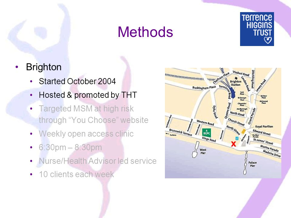 Methods Brighton Started October 2004 Hosted & promoted by THT Targeted MSM at high risk through You Choose website Weekly open access clinic 6:30pm – 8:30pm Nurse/Health Advisor led service 10 clients each week x