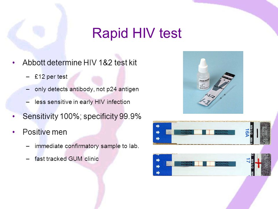 Rapid HIV test Abbott determine HIV 1&2 test kit –£12 per test –only detects antibody, not p24 antigen –less sensitive in early HIV infection Sensitivity 100%; specificity 99.9% Positive men –immediate confirmatory sample to lab.