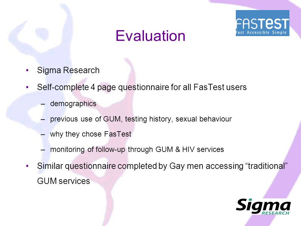 Evaluation Sigma Research Self-complete 4 page questionnaire for all FasTest users –demographics –previous use of GUM, testing history, sexual behaviour –why they chose FasTest –monitoring of follow-up through GUM & HIV services Similar questionnaire completed by Gay men accessing traditional GUM services