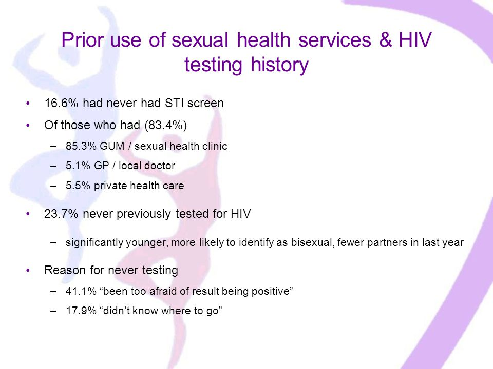 Prior use of sexual health services & HIV testing history 16.6% had never had STI screen Of those who had (83.4%) –85.3% GUM / sexual health clinic –5.1% GP / local doctor –5.5% private health care 23.7% never previously tested for HIV –significantly younger, more likely to identify as bisexual, fewer partners in last year Reason for never testing –41.1% been too afraid of result being positive –17.9% didn't know where to go